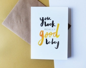 You look really good today // Greeting card