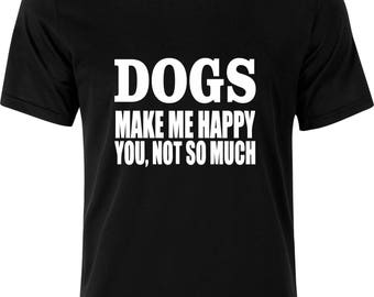 Dogs make me happy you, not so much funny gift xmas birthday present 100% cotton t shirt
