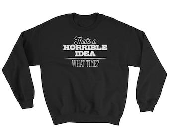 That's a Horrible Idea What Time Sweatshirt, sarcastic sweatshirt, sarcastic gifts, sarcastic jumper, funny sweatshirt,