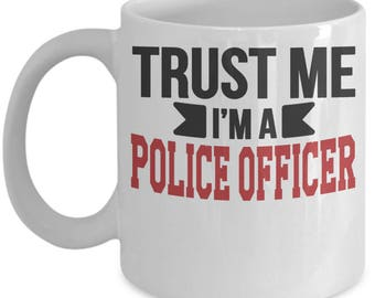 Gift for Police Officer. Trust Me. I'm a Police Officer. Funny Police Officer Mug. 11oz 15oz Coffee Mug.