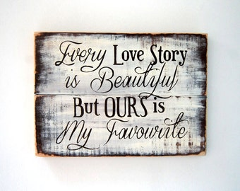 Every Love Story Is Beautiful But Ours is My Favourite - Wooden Sign