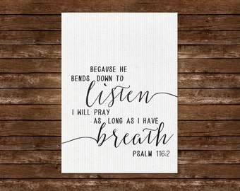 Psalm 116:2 Wall Art ~ Printable ~ Because He bends down to listen; I will pray as long as I have breath.