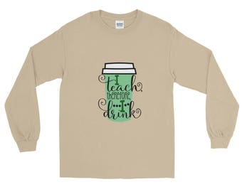 Teacher Shirt - Teacher Gift - Teacher Coffee Lover - I Teach Therefore I Drink Long Sleeve T-Shirt - Coffee Christmas Gift - Coffee Drinker