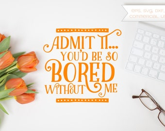 Admit it, you'd be so bored without me, Bored, Funny, Sarcastic, Coffee, Espresso, Mug, Cut File, Vector, Clip Art, eps, svg, dxf, png
