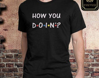 Gift for Him, Friends Tv Show, Friends Quote, HOW YOU DOIN'?, Friends T-Shirt, Friends, Gift for Her