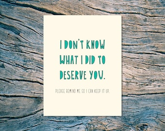 NEW - I Don't Know What I Did To Deserve You (Please remind me so I can keep it up.) - A2 folded note card & envelope - SKU 372