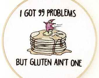 I got 99 problems but gluten ain't one - hand embroidery hoop art