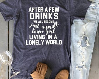 Customize: After a Few Drinks We All Become a Small Town Girl Living in a Lonely World Graphic T-Shirt