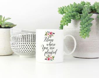 Bloom Where You Are Planted Mug, Gift For Her, Coworker, Birthday, Mug, housewarming gift, Wedding favor, Inspirational, Motivational Mug