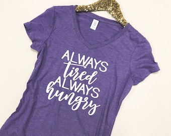 Always Tired Always Hungry Shirt - Always Tired Shirt - Always Hungry Shirt - Tired and Hungry Shirt - Tired Hungry Shirt - Hungry and Tired