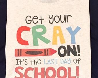 Last Day of School Teacher Tee, Get your cray on it's the last day of school, end of school shirt, teacher tee, school shirt, teacher shirt