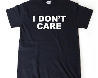 I Don't Care T-shirt Funny Attitude Hipster Sarcastic Tee Shirt Hilarious