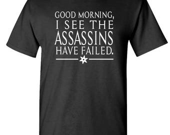 GOOD MORNING, I See The ASSASSINS Have Failed - t-shirt short or long sleeve your choice!
