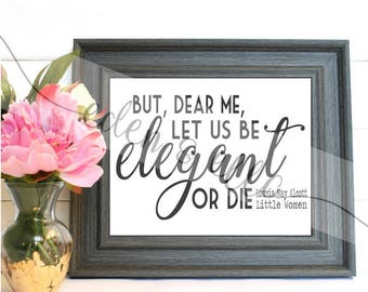 But, Dear Me, Let Us Be Elegant or Die! | Little Women Quote | Instant Digital Design|  SVG | Empowering Quotes by Women Authors
