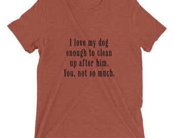 Love My Dog Enough to Clean Up After Him. You, Not So Much. (Ladies Tee)