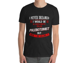 Phlebotomist - Phlebotomist Shirt - I never dreamed I would be a grumpy old Phlebotomist Funny T-shirt Gift for Fathers Day Birthday Gifts