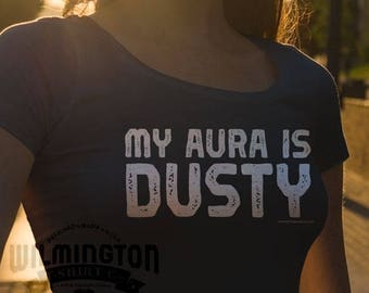 Sarcastic tshirts, My Aura Is Dusty, funny shirts, metaphysical humor, new age clothing, gifts for him, gifts for her, girlfriend gifts