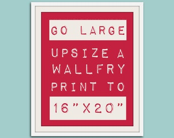 GO LARGE - WallFry just got bigger. Any print from the WallFry Shop in16x20 size