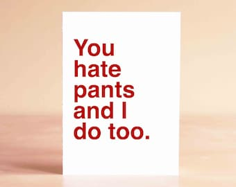 Funny Fathers Day Card - Fathers Day Gift - Best Friend Card - Funny Valentine Card - You hate pants and I do too.