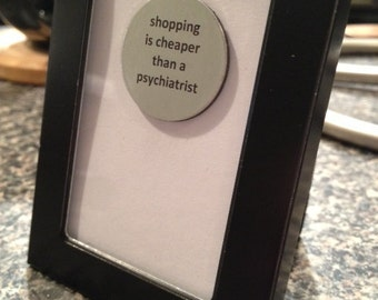 Quote | Magnet | Frame - Shopping is Cheaper than a Psychiatrist