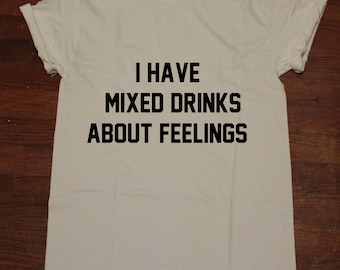 I have Mixed Drinks about feelings T shirt Tumblr Alcohol Party Shirt Drinking