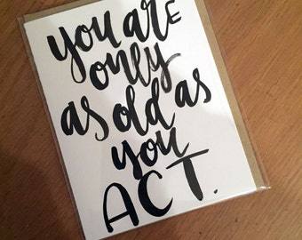 You Are Only as Old as You Act-- prints or cards