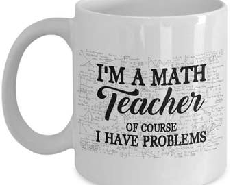 Math Teacher Mug - Of Course I Have Problems - Teacher Gifts