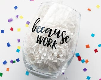 Because Work Wine Glass / Funny Wine Glass / Coworker Gift / Work Drinking Glass / Work Stress / Gift for Coworker / Boss Gift / Girl Boss