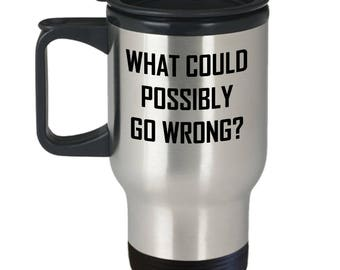 What Could Possibly Go Wrong Travel Mug - Fun Adventure Gift Coffee Cup