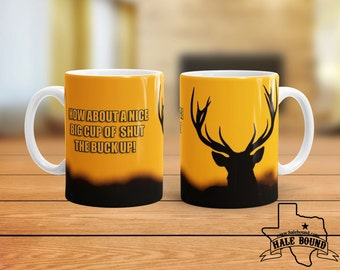 How About A Nice Cup of SHUT the BUCK UP! 15 oz Coffee Mug. Perfect Fathers Day for the Deer Hunter!