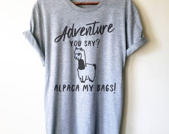Adventure You Say? Alpaca My Bags! Unisex Shirt llama shirt, funny llama shirt, llama gift, animal shirt, alpaca shirt, mama llama