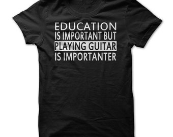 Guitar Shirt - Education Is Important Playing Guitar Is Importanter T Shirt - Guitarists Gift - Funny Music Tshirt - S-3XL - 5 Colors - Gift