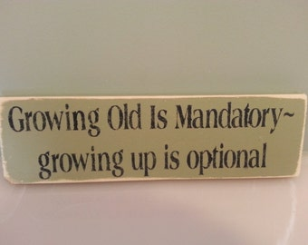 Growing Old is Mandatory - growing up is optional      Wood Sign