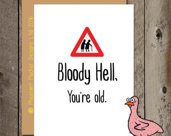 Bloody Hell, you're old - Birthday Card