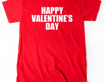 Happy Valentine's Day T-shirt Funny Hilarious Valentine's Day Tee Shirt Valentine Gift Idea For Him Or Her