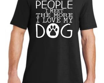 The More People I Meet the More I Love My Dog Shirt, Dog Shirt, Funny Shirt