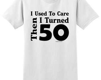 I Used To Care Then I Turned 50 Funny Birthday T-Shirt 2000 - BE-220