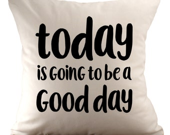 Today is going to be a good day - Cushion Cover - 18x18 - Choose your fabric and font colour