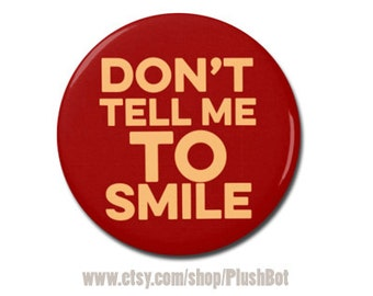 "Don't Tell Me To Smile Button 1.25"" or 2.25"" Pinback Pin Button Badge"