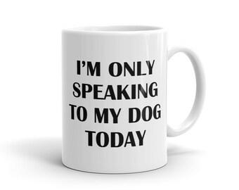 I'm Only Speaking To My Dog Today Mug, Dog Lover Mug, Dog Girl Mug, Dog Mug, Rescue Dog Mug, Dog Shelter Mug, Dogs Mug, Dog owner mug #1191