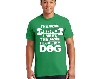 The More People I Meet, The More I Love my Dog Tshirt, Tee, Shirt, Gift for Her, Gift for Him