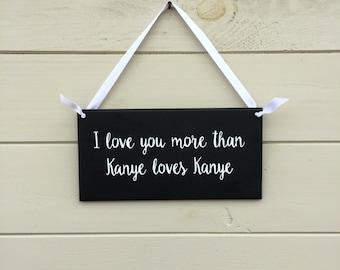 I Love You More Than Kanye Loves Kanye - Wooden Plaque
