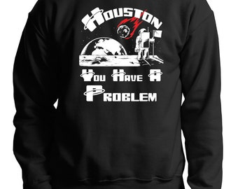 Space Sweatshirt Houston Sweatshirt Houston You Have A Problem Sweatshirt OfBmDRqT
