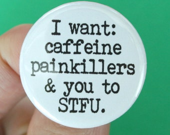 I want caffeine painkillers and you to STFU pinback button. 1.25 inches.