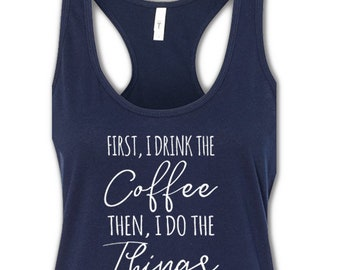 First I Drink the Coffee, Then I Do the Things,  Workout Tanks, Racerback Tank Workout