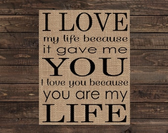 Burlap Print Fabric Art Wall Decor - I Love My Life Because it Gave Me You, I Love You Because You Are My Life (#1277B)
