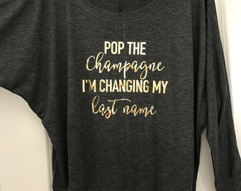 Bride Shirt, Pop the Champagne I'm changing my last name Long Sleeve Wide Neck Tee // Bachelorette Party / Bridal Shower / rose / 8850
