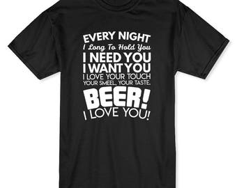 Every Night I Need You, Want You, Beer! I Love You! Men's T-shirt