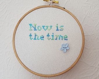 Now Is The Time. Hoop Art.  Embroidery. 5 inch Hoop Art. Cross stitch Quote.  Wall Hanging. Inspirational Quote. Wedding Gift. Home Décor.