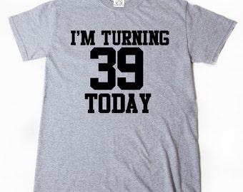 I'm Turning 39 Today T-shirt Funny Thirty Nine Thirty 39 Birthday Tee Shirt